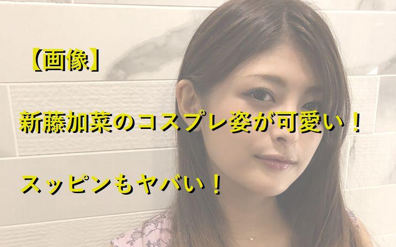 【画像】新藤加菜のコスプレ姿が可愛い!スッピンもヤバい!