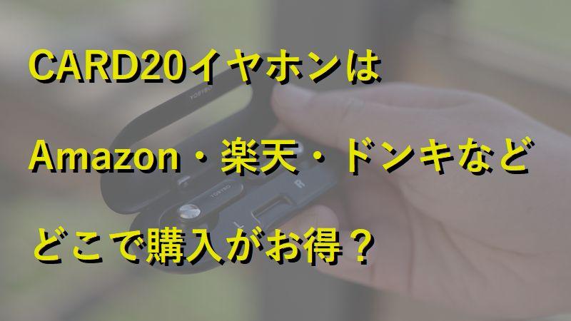 CARD20イヤホンはAmazon・楽天・ドンキなどどこで購入がお得?